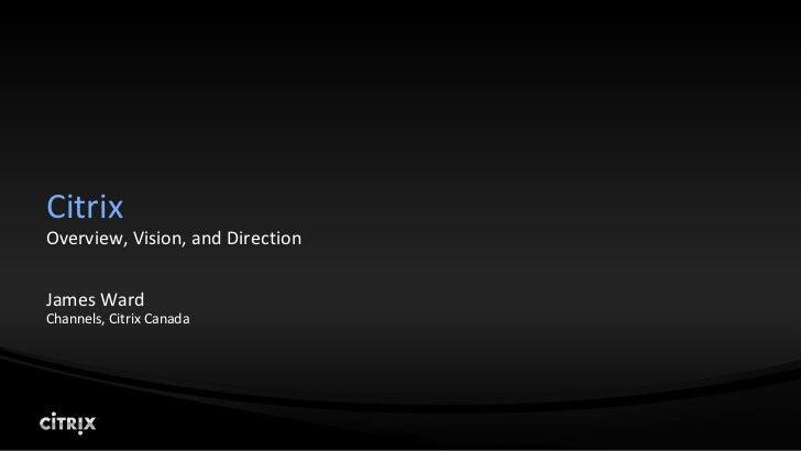 Citrix <br />Overview, Vision, and Direction<br />James Ward<br />Channels, Citrix Canada<br />