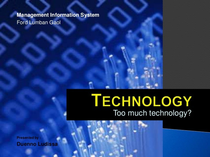 Management Information SystemFord Lumban Gaol                                Too much technology?Presented by :Duenno Ludi...