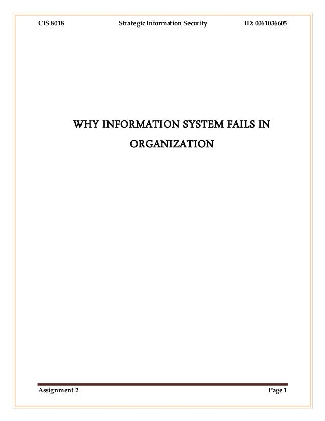 CIS 8018 Strategic Information Security ID: 0061036605 Assignment 2 Page 1 WHY INFORMATION SYSTEM FAILS IN ORGANIZATION