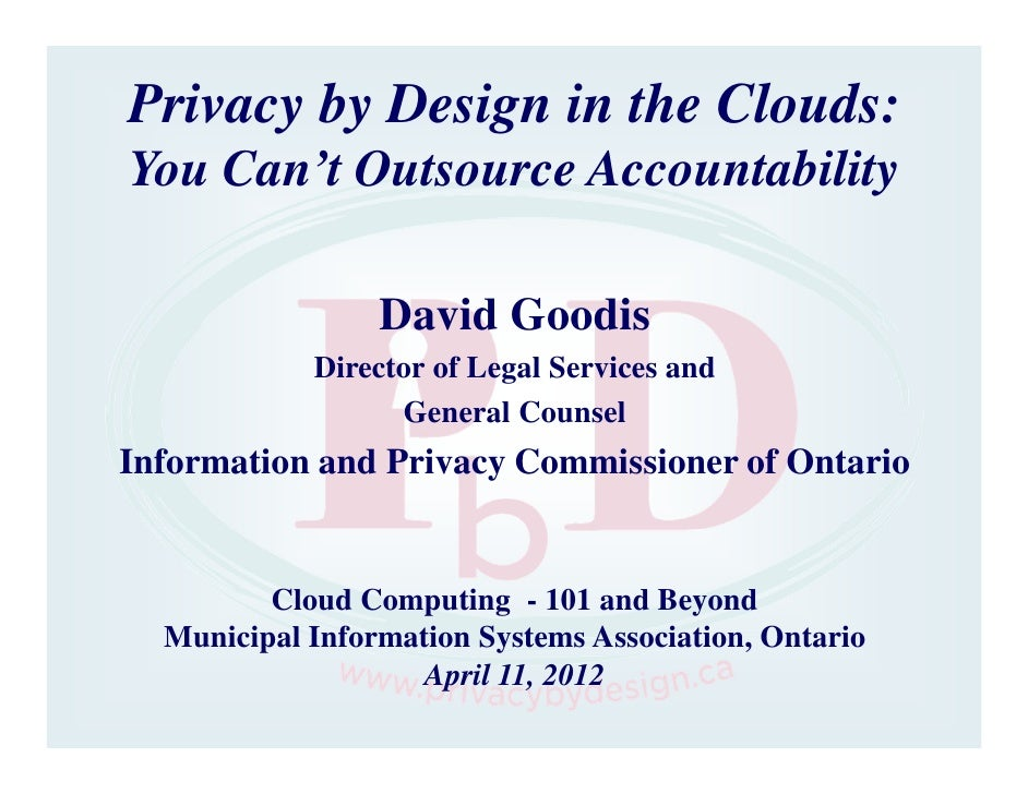 Privacy by Design in the Clouds:You Can't Outsource Accountability                 David Goodis            Director of Leg...