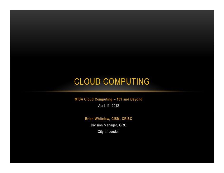CLOUD COMPUTINGMISA Cloud Computing – 101 and Beyond            April 11, 2012     Brian Whitelaw, CISM, CRISC        Divi...