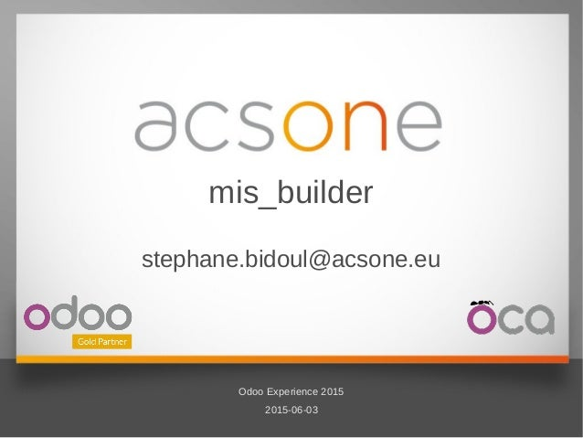 1/10 2015-06-03 Odoo Experience 2015 Odoo Experience 2015 2015-06-03 mis_builder stephane.bidoul@acsone.eu