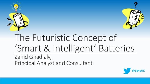 The Futuristic Concept of 'Smart & Intelligent' Batteries Zahid Ghadialy, Principal Analyst and Consultant @3g4gUK
