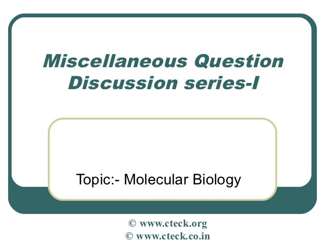 Miscellaneous Question  Discussion series-I   Topic:- Molecular Biology          © www.cteck.org          © www.cteck.co.in