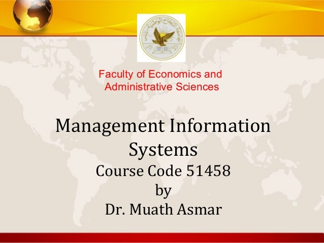 Management InformationSystemsCourse Code 51458byDr. Muath AsmarFaculty of Economics andAdministrative Sciences