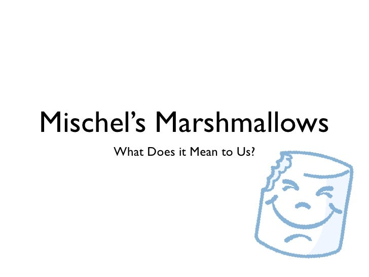 Mischel's Marshmallows      What Does it Mean to Us?