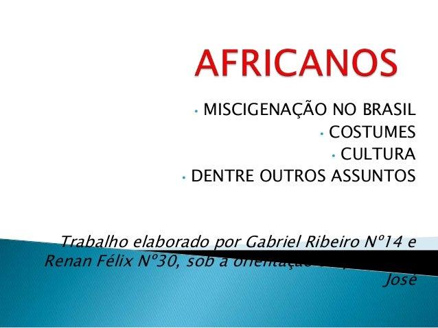 • MISCIGENAÇÃO NO BRASIL • COSTUMES • CULTURA • DENTRE OUTROS ASSUNTOS Trabalho elaborado por Gabriel Ribeiro Nº14 e Renan...