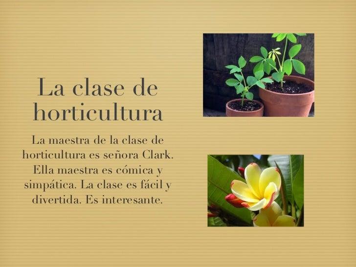 La clase de horticultura  La maestra de la clase dehorticultura es señora Clark.  Ella maestra es cómica ysimpática. La cl...