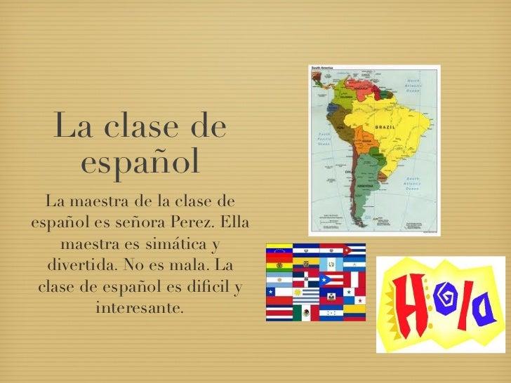 La clase de   español  La maestra de la clase deespañol es señora Perez. Ella    maestra es simática y  divertida. No es m...