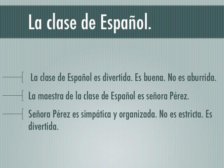 La clase de Español.La clase de Español es divertida. Es buena. No es aburrida.La maestra de la clase de Español es señora...