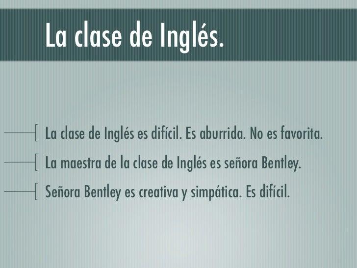 La clase de Inglés.La clase de Inglés es difícil. Es aburrida. No es favorita.La maestra de la clase de Inglés es señora B...