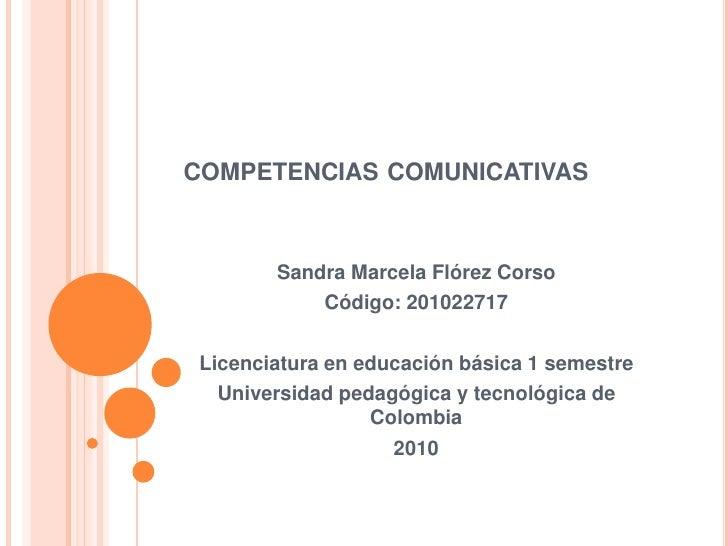 competencias comunicativas<br />Sandra Marcela Flórez Corso<br />Código: 201022717<br />Licenciatura en educación básica 1...