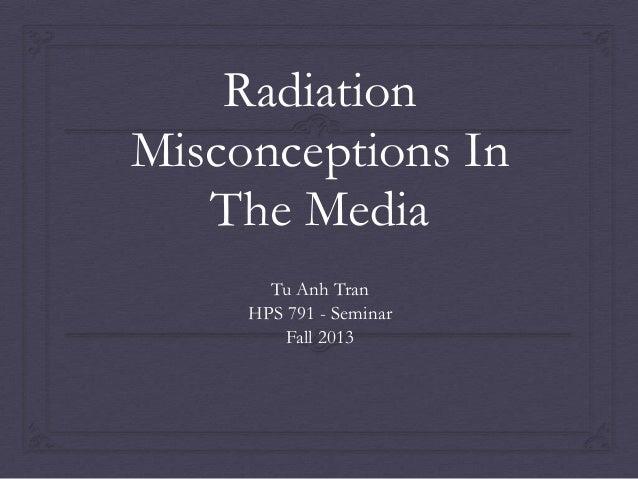 Radiation Misconceptions In The Media Tu Anh Tran HPS 791 - Seminar Fall 2013