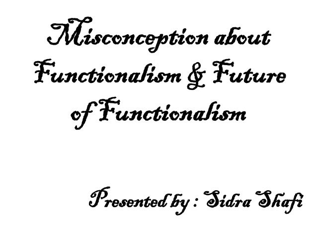 Misconception about Functionalism & Future of Functionalism Presented by : Sidra Shafi