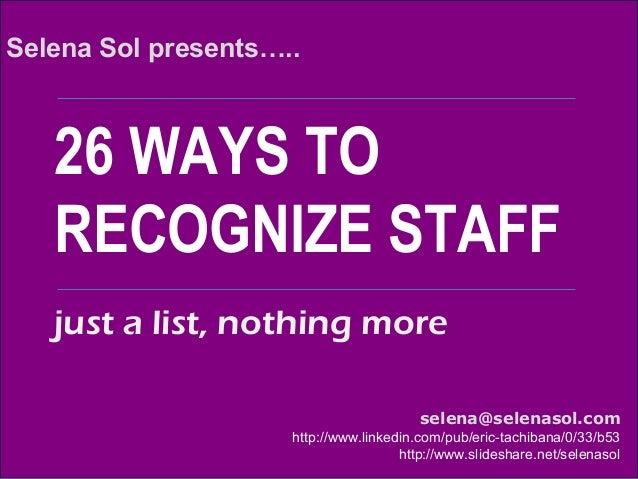 26 WAYS TO RECOGNIZE STAFF Selena Sol presents….. selena@selenasol.com http://www.linkedin.com/pub/eric-tachibana/0/33/b53...
