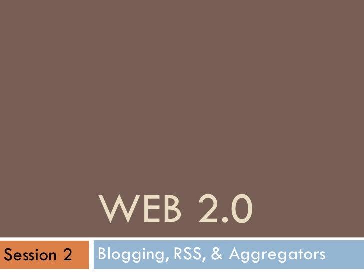 WEB 2.0 Blogging, RSS, & Aggregators Session 2