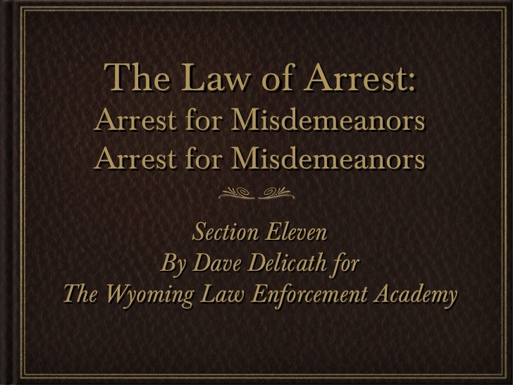The Law of Arrest:  Arrest for Misdemeanors  Arrest for Misdemeanors           Section Eleven        By Dave Delicath forT...