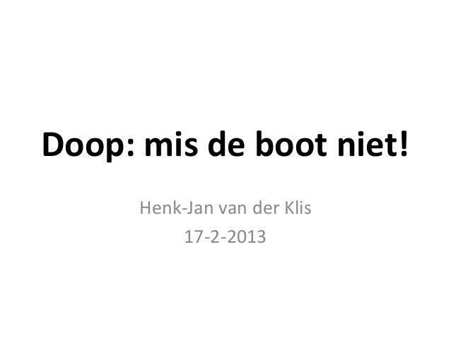 Doop: mis de boot niet!      Henk-Jan van der Klis          17-2-2013