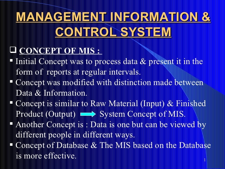 MANAGEMENT INFORMATION &     CONTROL SYSTEM CONCEPT OF MIS : Initial Concept was to process data & present it in the  fo...