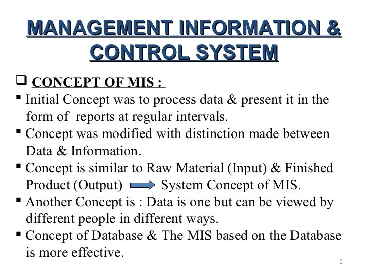 MANAGEMENT INFORMATION &     CONTROL SYSTEM CONCEPT OF MIS : Initial Concept was to process data & present it in the  fo...
