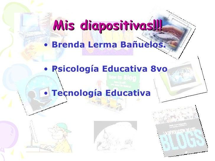 Mis diapositivas!!! <ul><li>Brenda Lerma Bañuelos. </li></ul><ul><li>Psicología Educativa 8vo  </li></ul><ul><li>Tecnologí...