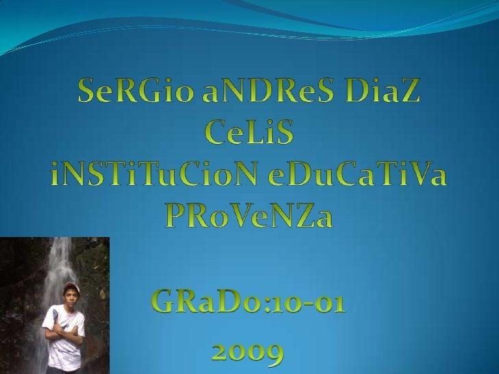 SeRGio aNDReS DiaZ CeLiSiNSTiTuCioN eDuCaTiVaPRoVeNZa<br />GRaDo:10-01<br />2009<br />
