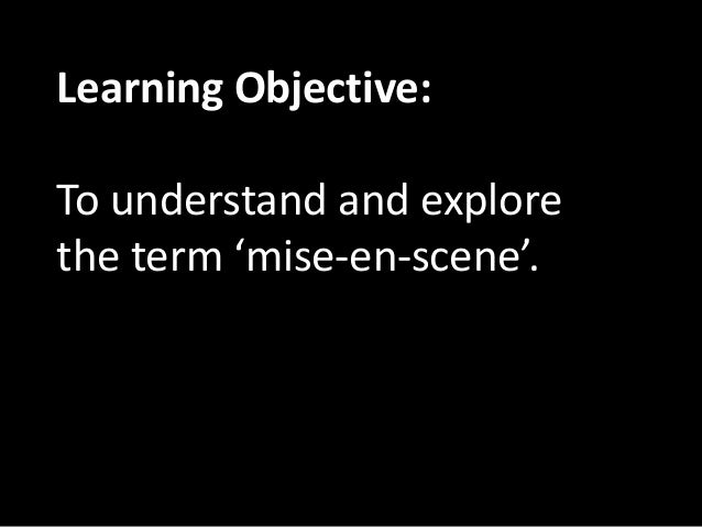 Learning Objective:  To understand and explore  the term 'mise-en-scene'.