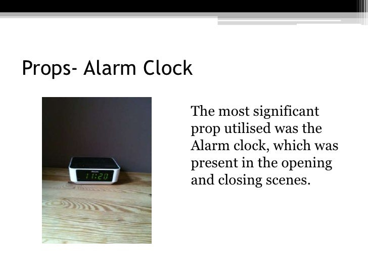 Props- Alarm Clock<br />The most significant prop utilised was the Alarm clock, which was present in the opening and clos...