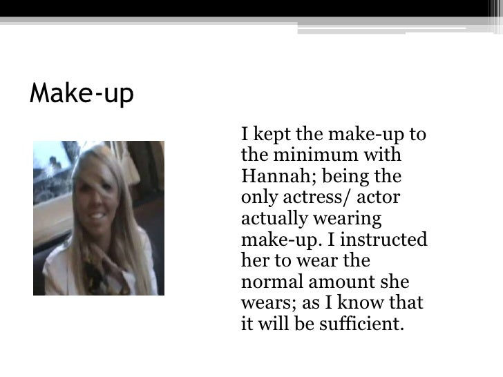 Make-up<br />I kept the make-up to the minimum with Hannah; being the only actress/ actor actually wearing make-up. I ins...