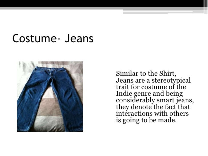 Costume- Jeans<br />Similar to the Shirt, Jeans are a stereotypical trait for costume of the Indie genre and being consid...