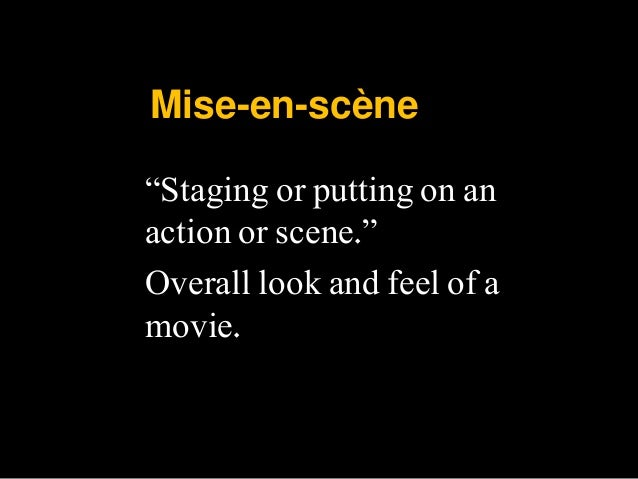 """Mise-en-scène """"Staging or putting on an action or scene."""" Overall look and feel of a movie."""