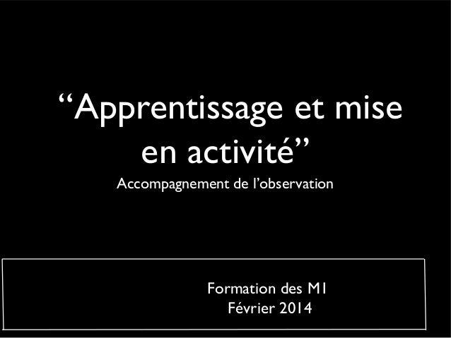 """""""Apprentissage et mise en activité"""" Accompagnement de l'observation Formation des M1 Février 2014"""