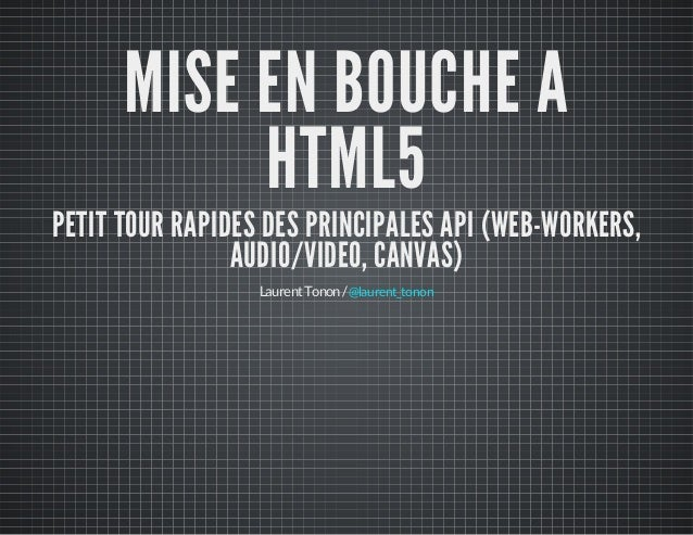 MISE EN BOUCHE A HTML5 PETIT TOUR RAPIDES DES PRINCIPALES API (WEB-WORKERS, AUDIO/VIDEO, CANVAS) LaurentTonon/@laurent_ton...