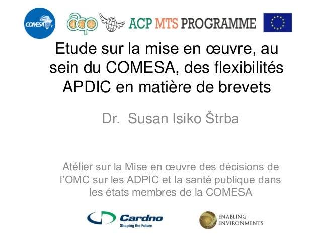 Etude sur la mise en oeuvre, au sein du COMESA, des flexibilités APDIC en matière de brevets  Dr. Susan Isiko Štrba  Atéli...