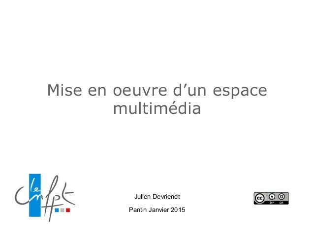 Mise en oeuvre d'un espace multimédia Julien Devriendt Pantin Janvier 2015