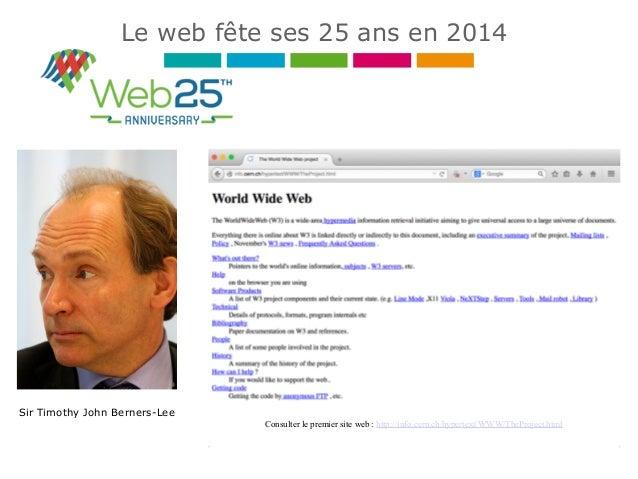 Le web fête ses 25 ans en 2014 Sir Timothy John Berners-Lee Consulter le premier site web : http://info.cern.ch/hypertext/...