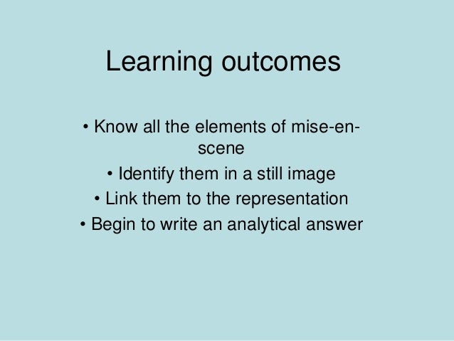Learning outcomes • Know all the elements of mise-en- scene • Identify them in a still image • Link them to the representa...