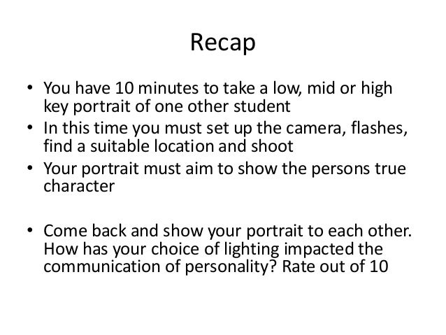 Recap • You have 10 minutes to take a low, mid or high key portrait of one other student • In this time you must set up th...