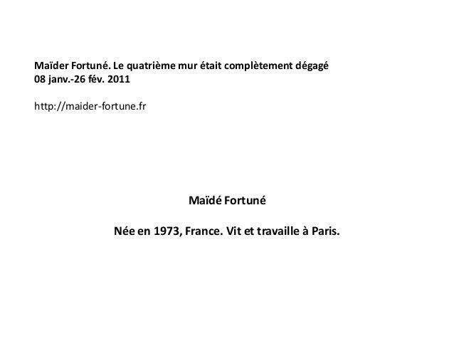 Maïdé Fortuné Née en 1973, France. Vit et travaille à Paris. Maïder Fortuné. Le quatrième mur était complètement dégagé 08...
