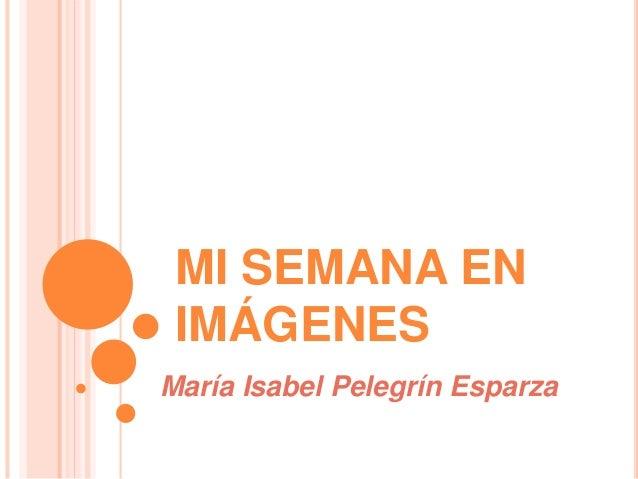 MI SEMANA EN IMÁGENES María Isabel Pelegrín Esparza