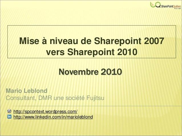 Novembre 2010 Mise à niveau de Sharepoint 2007 vers Sharepoint 2010 Mario Leblond Consultant, DMR une société Fujitsu http...
