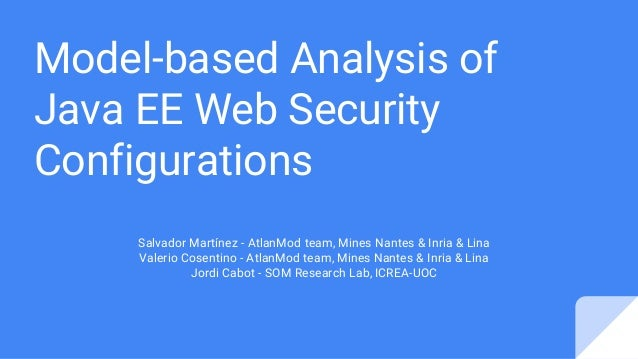 Model-based Analysis of Java EE Web Security Configurations Salvador Martínez - AtlanMod team, Mines Nantes & Inria & Lina...