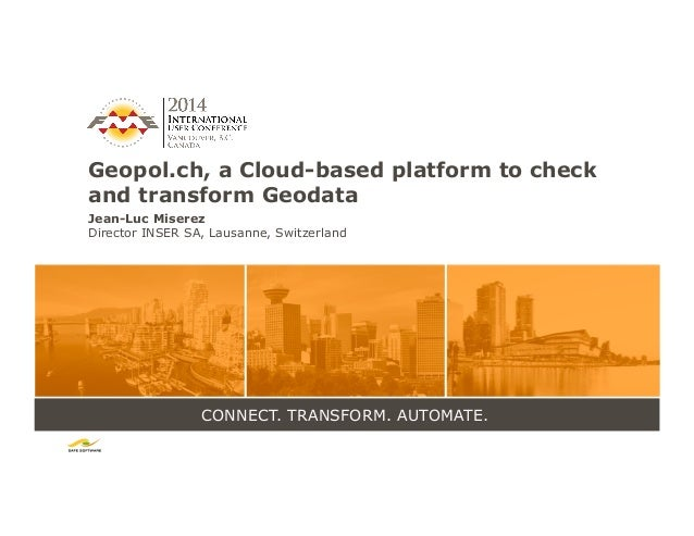 CONNECT. TRANSFORM. AUTOMATE. Geopol.ch, a Cloud-based platform to check and transform Geodata Jean-Luc Miserez Director I...