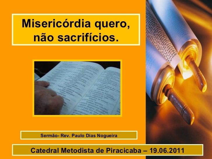 Misericórdia quero, não sacrifícios. Sermão- Rev. Paulo Dias Nogueira Catedral Metodista de Piracicaba – 19.06.2011