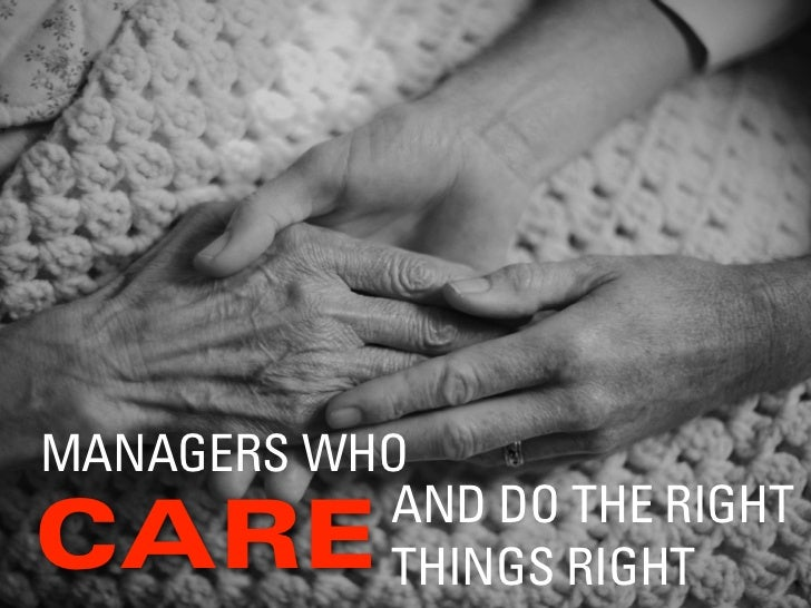 MANAGERS WHO           AND DO THE RIGHTCARE       THINGS RIGHT