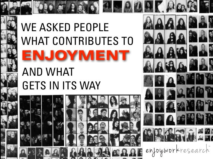 WE ASKED PEOPLEWHAT CONTRIBUTES TOENJOYMENTAND WHATGETS IN ITS WAY                      ™