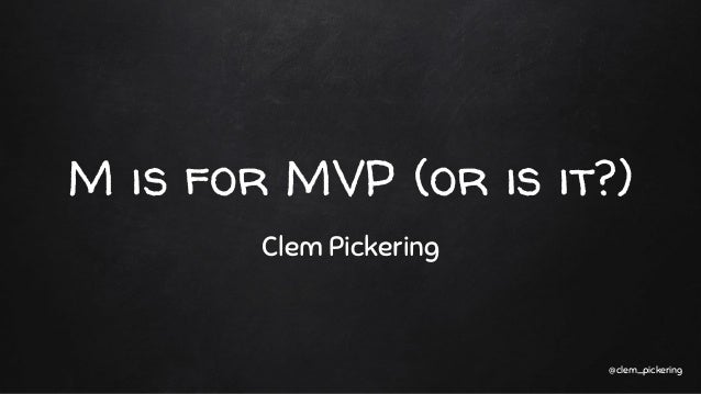 M is for MVP (or is it?) Clem Pickering @clem_pickering