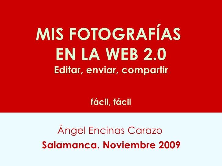 MIS FOTOGRAFÍAS  EN LA WEB 2.0 Editar, enviar, compartir   fácil, fácil Ángel Encinas Carazo   Salamanca. Noviembre 2009