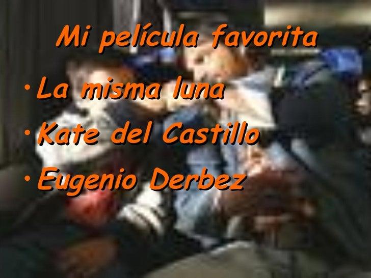 Mi película favorita <ul><li>La misma luna </li></ul><ul><li>Kate del Castillo </li></ul><ul><li>Eugenio Derbez </li></ul>