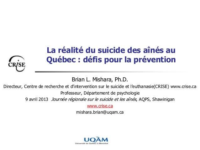 La réalité du suicide des aînés auQuébec : défis pour la préventionBrian L. Mishara, Ph.D.Directeur, Centre de recherche e...